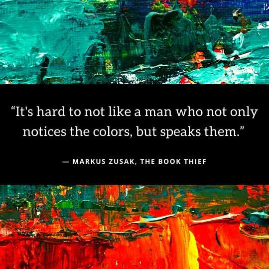 Book Quote - It's hard to not like a man who not only notices the colors, but speaks them ― Markus Zusak