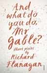 And What Do You Do Mr Gable by Richard Flanagan