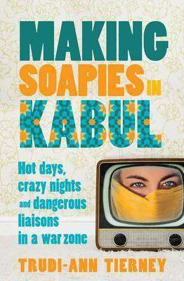 Book Review – MAKING SOAPIES IN KABUL by Trudi-Ann Tierney