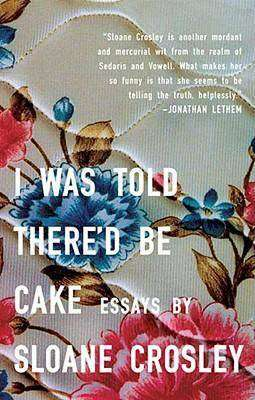 Book Review – I WAS TOLD THERE'D BE CAKE by Sloane Crosley