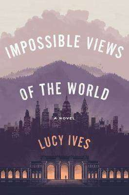 IMPOSSIBLE VIEWS OF THE WORLD by Lucy Ives, Book Review